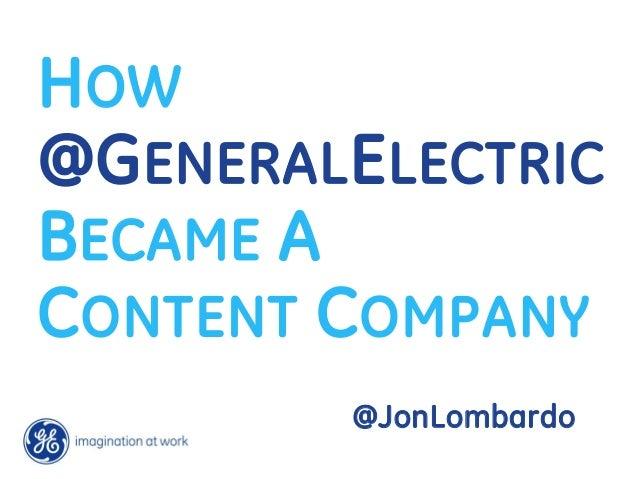 HOW@GENERAL ELECTRICBECAME ACONTENT COMPANY         @JonLombardo