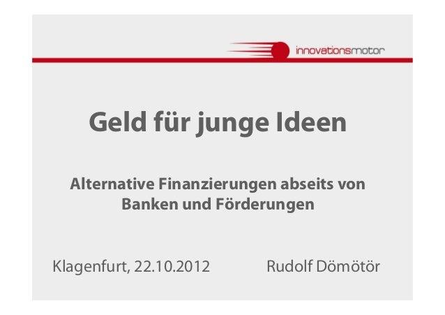 Geld für junge Ideen  Alternative Finanzierungen abseits von        Banken und FörderungenKlagenfurt, 22.10.2012     Rudol...