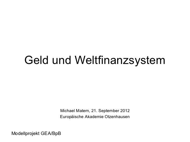 Geld und Weltfinanzsystem                    Michael Matern, 21. September 2012                    Europäische Akademie Ot...