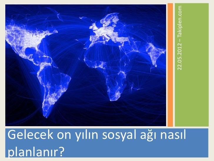 22.05.2012 – Takiplen.comGelecek on yılın sosyal ağı nasılplanlanır?