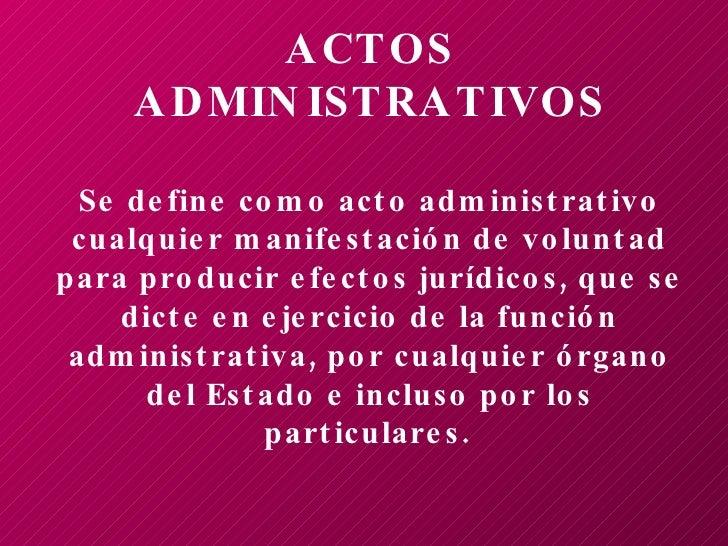 ACTOS ADMINISTRATIVOS Se define como acto administrativo cualquier manifestación de voluntad para producir efectos jurídic...