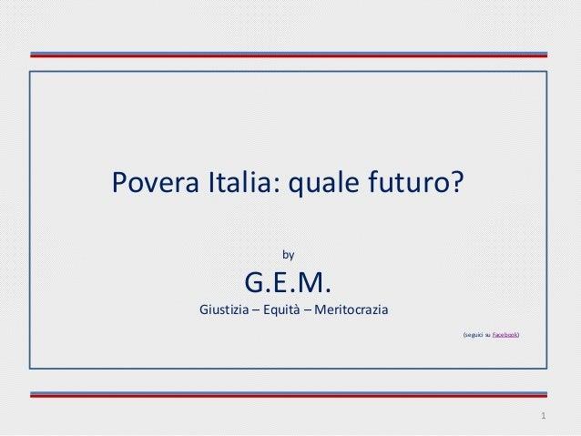 Povera Italia: quale futuro? by  G.E.M. Giustizia – Equità – Meritocrazia (seguici su Facebook)  1