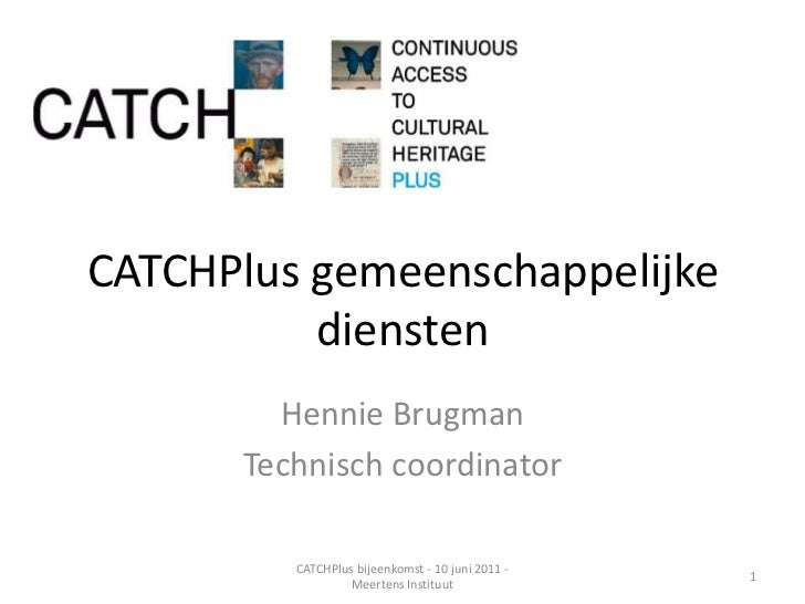 CATCHPlus gemeenschappelijke diensten<br />Hennie Brugman<br />Technisch coordinator<br />1<br />CATCHPlus bijeenkomst - 1...