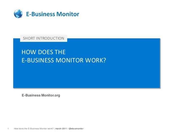 SHORT INTRODUCTION           HOW DOES THE           E-BUSINESS MONITOR WORK?           E-Business Monitor.org1   How does ...