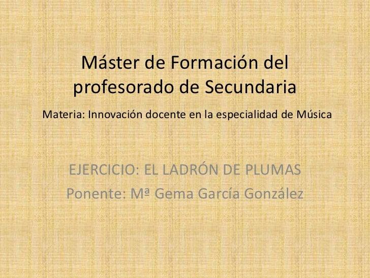Máster de Formación del profesorado de SecundariaMateria: Innovación docente en la especialidad de Música<br />EJERCICIO: ...
