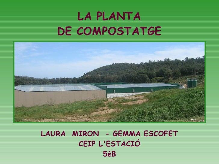 LA PLANTA DE COMPOSTATGE LAURA  MIRON  - GEMMA ESCOFET CEIP L'ESTACIÓ 5éB