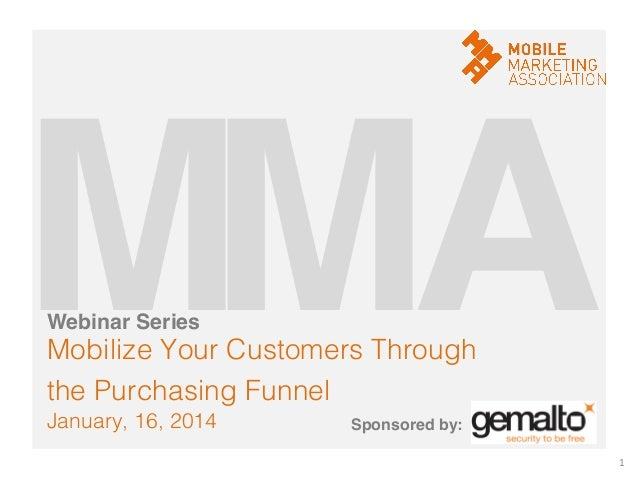 M! A! M! Webinar Series!  Mobilize Your Customers Through ! the Purchasing Funnel! January, 16, 2014!  Sponsored by:! 1	  ...