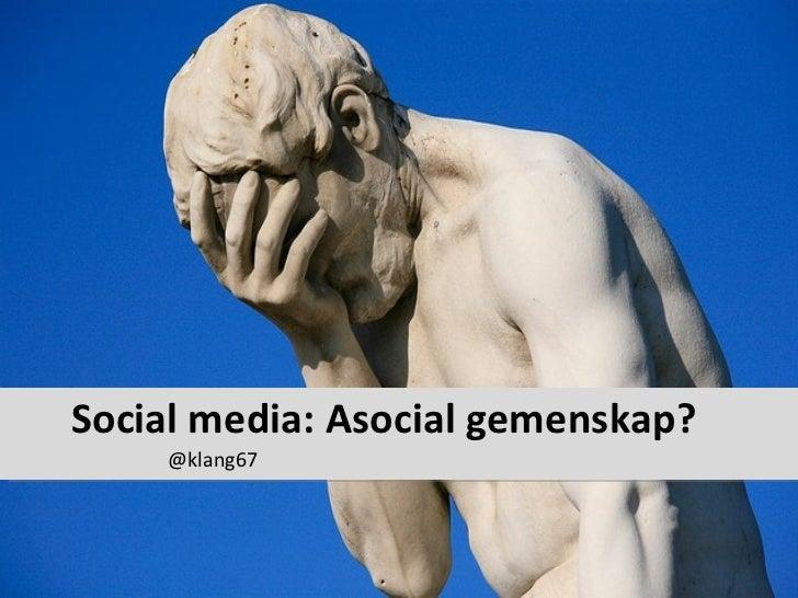 Social media: Asocial gemenskap? <ul><li>@klang67 </li></ul>
