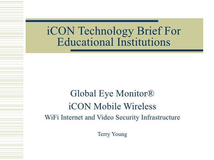 iCON Technology Brief For Educational Institutions Global Eye Monitor® iCON Mobile Wireless WiFi Internet and Video Securi...