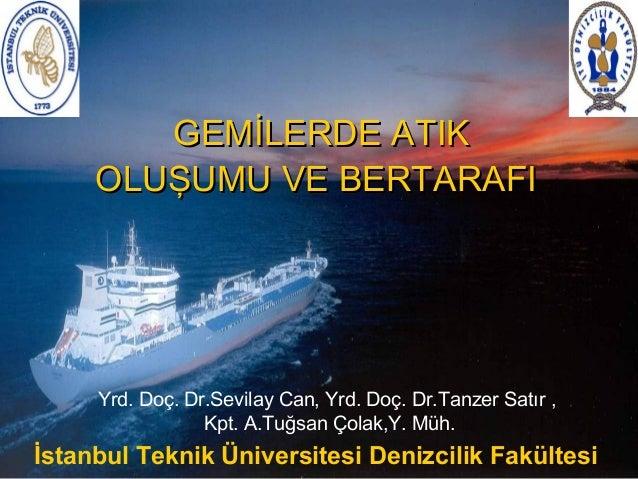 GEMİLERDE ATIK OLUŞUMU VE BERTARAFI  Yrd. Doç. Dr.Sevilay Can, Yrd. Doç. Dr.Tanzer Satır , Kpt. A.Tuğsan Çolak,Y. Müh.  İs...