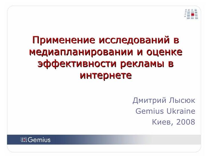 Применение исследований в медиапланировании и оценке эффективности рекламы в интернете Дмитрий Лысюк Gemius Ukraine Киев, ...