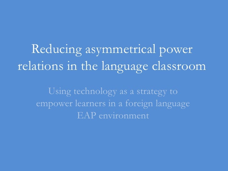 Reducing asymmetrical power relations in the language classroom<br />Using technology as a strategy to empower learners in...