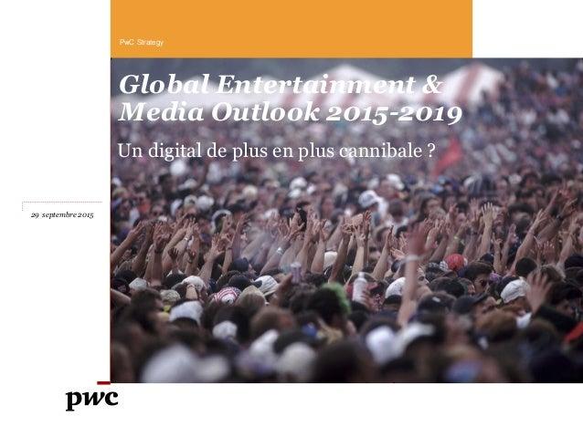 Global Entertainment & Media Outlook 2015-2019 Un digital de plus en plus cannibale ? PwC Strategy 29 septembre 2015