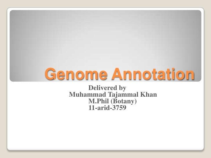 Genome Annotation      Delivered by  Muhammad Tajammal Khan      M.Phil (Botany)      11-arid-3759