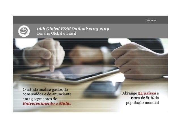 16º Edição 16th Global E&M Outlook 2015-2019 Cenário Global e Brasil O estudo analisa gastos do consumidor e do anunciante...