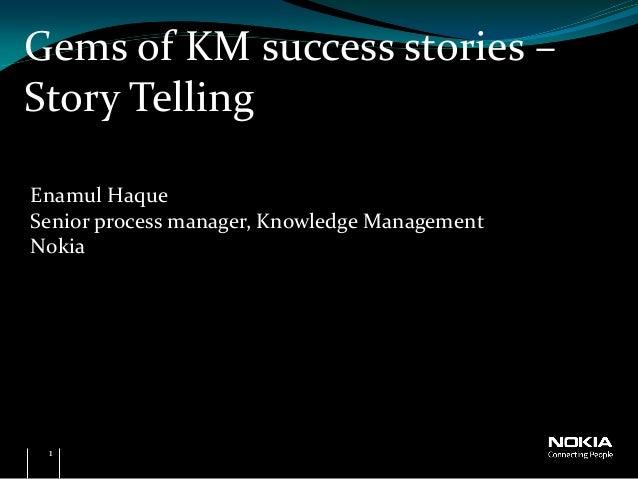 Gems of KM success stories –Story TellingEnamul HaqueSenior process manager, Knowledge ManagementNokia 1