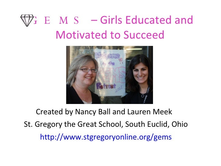 GEMS   – Girls Educated and Motivated to Succeed  <ul><li>Created by Nancy Ball and Lauren Meek  </li></ul><ul><li>St. Gre...