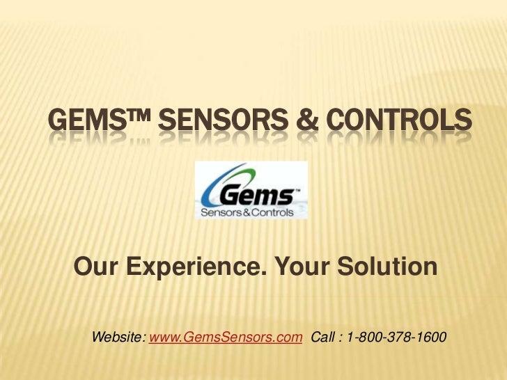 GEMS™ SENSORS & CONTROLS Our Experience. Your Solution  Website: www.GemsSensors.com Call : 1-800-378-1600