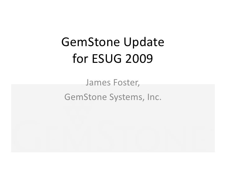 GemStone Updatefor ESUG 2009<br />James Foster,<br />GemStone Systems, Inc.<br />