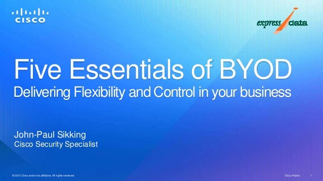 Five Essentials of BYOD Delivering Flexibility and Control in your business  John-Paul Sikking  Cisco Security Specialist©...