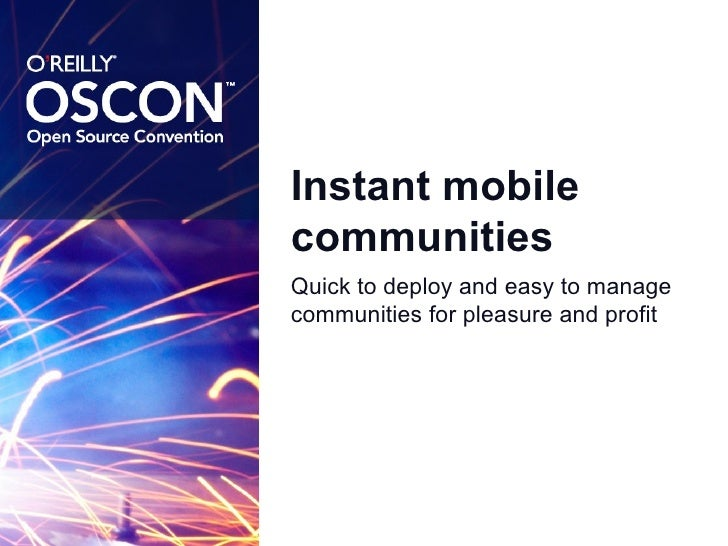 Instant mobile communities <ul><li>Quick to deploy and easy to manage communities for pleasure and profit </li></ul>