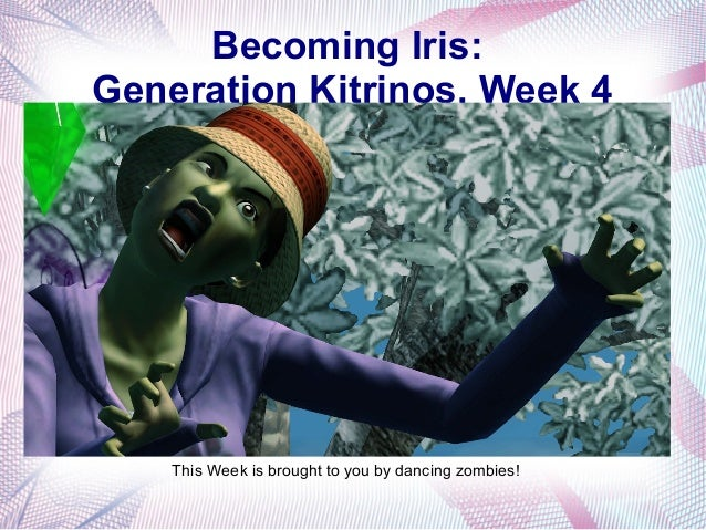 Becoming Iris: Generation Kitrinos, Week 4 This Week is brought to you by dancing zombies!