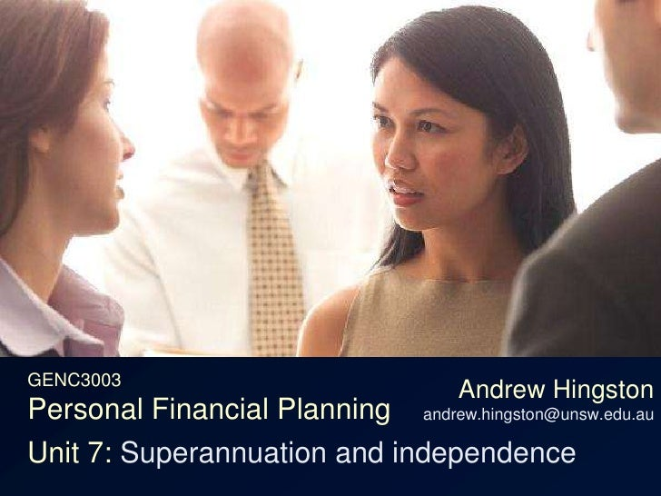 GENC3003Personal Financial Planning<br />Andrew Hingstonandrew.hingston@unsw.edu.au<br />Unit 7: Superannuation and indepe...