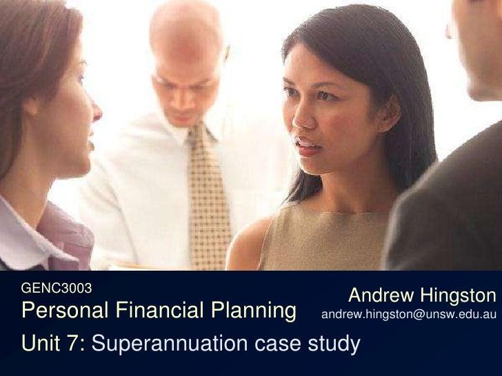 GENC3003Personal Financial Planning<br />Andrew Hingstonandrew.hingston@unsw.edu.au<br />Unit 7: Superannuation case study...