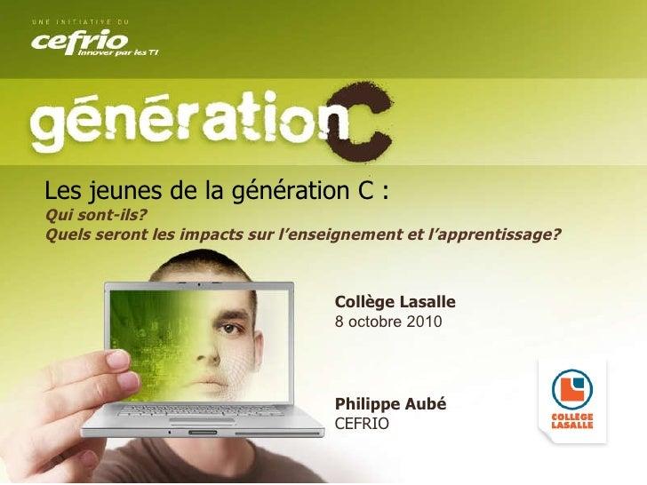 Collège Lasalle 8 octobre 2010 Philippe Aubé CEFRIO Les jeunes de la génération C :   Qui sont-ils? Quels seront les impac...