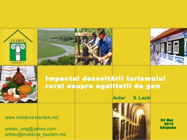 Impactul dezvoltării turismuluirural asupra egalitatii de genAutor S. Lazăr24 Mai2013Chi inăușwww.moldova-tourism.mdantrec...