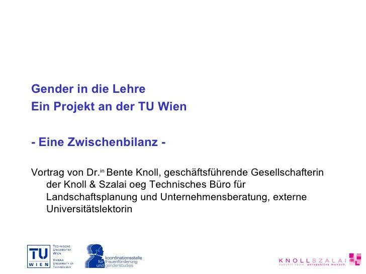 <ul><li>Gender in die Lehre </li></ul><ul><li>Ein Projekt an der TU Wien </li></ul><ul><li>- Eine Zwischenbilanz - </li></...