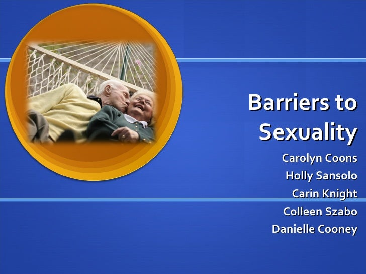 Barriers to Sexuality Carolyn Coons Holly Sansolo Carin Knight Colleen Szabo Danielle Cooney