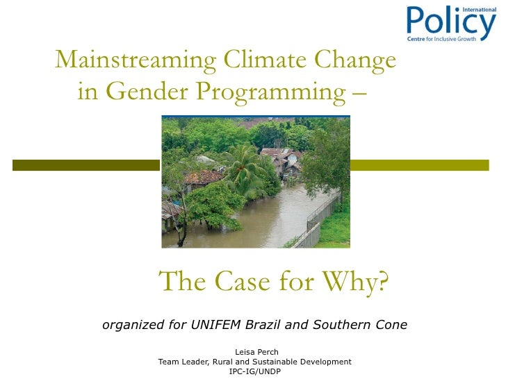 Mainstreaming Climate Change in Gender Programming –  Leisa Perch Team Leader, Rural and Sustainable Development IPC-IG/UN...