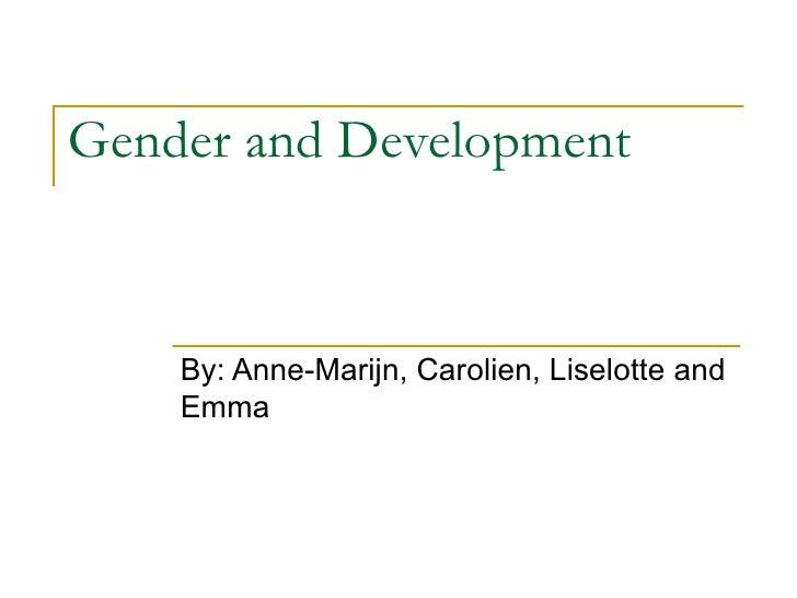 Gender and Development By: Anne-Marijn, Carolien, Liselotte and Emma