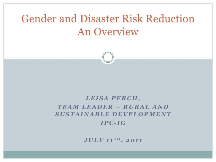 Gender and Disaster Risk ReductionAn Overview<br />Leisa Perch, <br />Team Leader – Rural and Sustainable Development<br /...