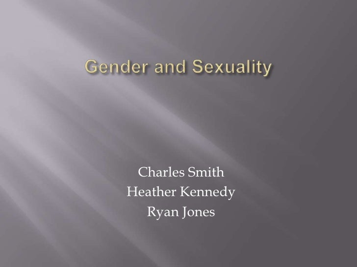 Gender and Sexuality<br />Charles Smith<br />Heather Kennedy<br />Ryan Jones<br />