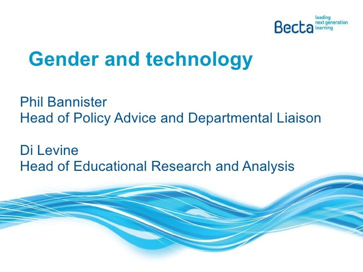 Gender and technology Phil Bannister Head of Policy Advice and Departmental Liaison Di Levine Head of Educational Research...