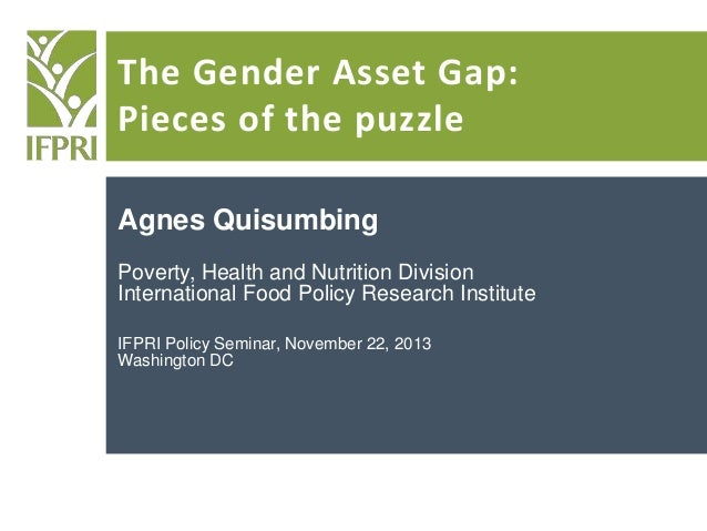 The Gender Asset Gap: Pieces of the puzzle Agnes Quisumbing Poverty, Health and Nutrition Division International Food Poli...