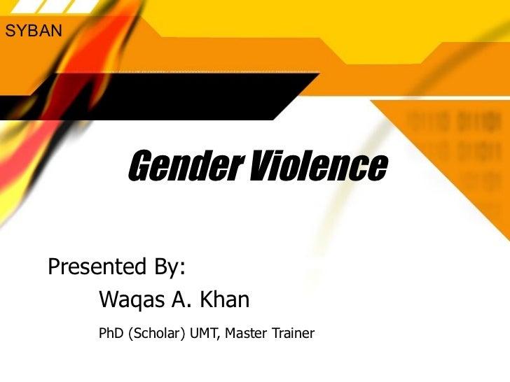 SYBAN            Gender Violence   Presented By:        Waqas A. Khan        PhD (Scholar) UMT, Master Trainer