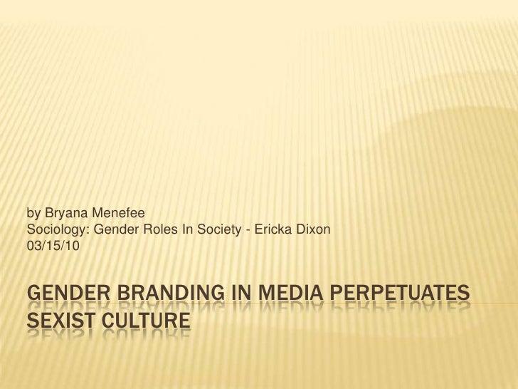 Gender Branding in Media Perpetuates Sexist Culture<br />by BryanaMenefee<br />Sociology: Gender Roles In Society - Ericka...
