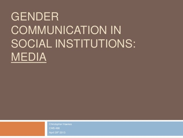 GENDERCOMMUNICATION INSOCIAL INSTITUTIONS:MEDIAChristopher HawkesCMS 498April 29th 2013