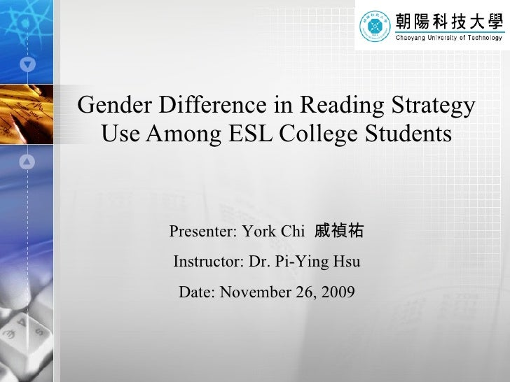 Gender Difference in Reading Strategy Use Among ESL College Students Presenter: York Chi  戚禎祐 Instructor: Dr. Pi-Ying Hsu ...