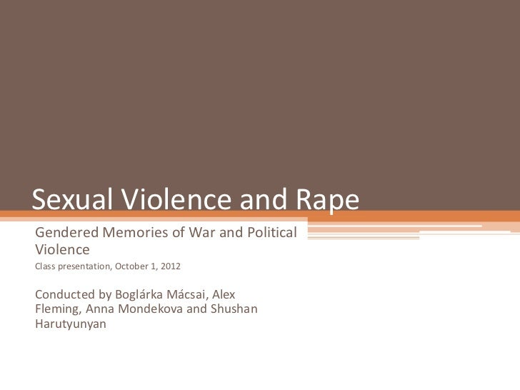 Sexual Violence and RapeGendered Memories of War and PoliticalViolenceClass presentation, October 1, 2012Conducted by Bogl...