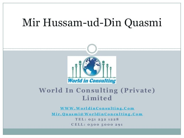 Mir Hussam-ud-Din Quasmi  Worl d I n C on s u l t i n g (P ri vat e) L i mi t ed WWW.WorldinConsulting.Com Mir.Quasmi@Worl...
