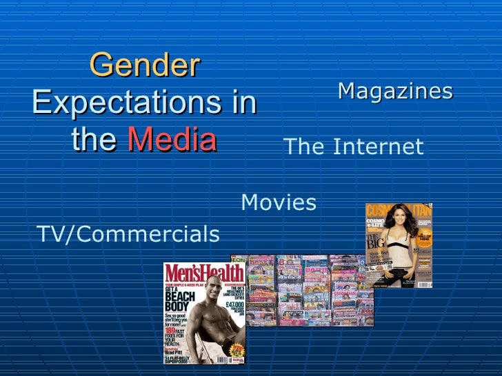 Gender  Expectations in   the   Media Magazines The Internet Movies TV/Commercials
