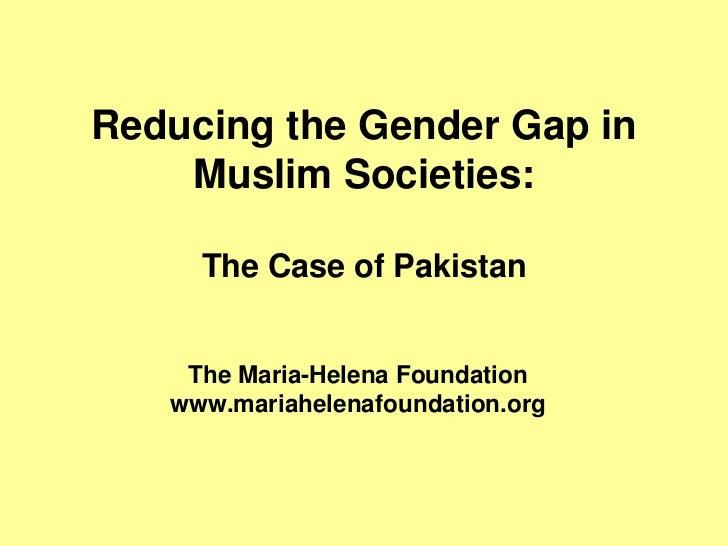 Reducing the Gender Gap in    Muslim Societies:     The Case of Pakistan    The Maria-Helena Foundation   www.mariahelenaf...