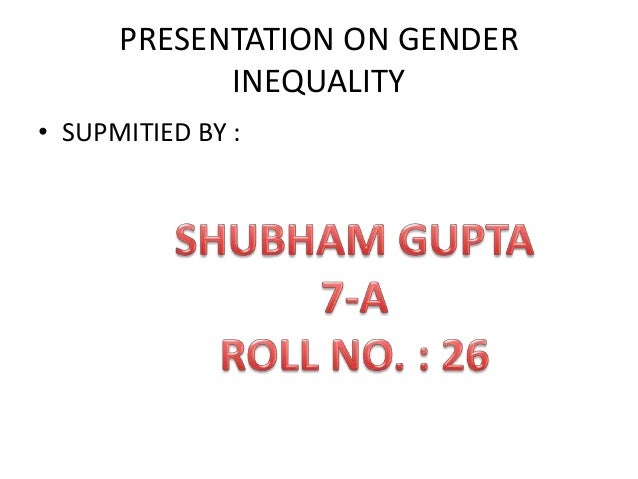 PRESENTATION ON GENDER INEQUALITY • SUPMITIED BY :