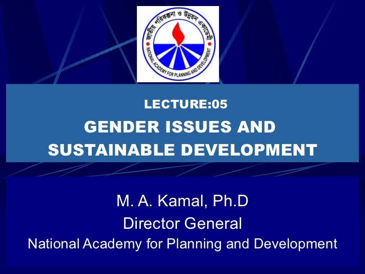 LECTURE:05 GENDER ISSUES AND  SUSTAINABLE DEVELOPMENT M. A. Kamal, Ph.D Director General National Academy for Planning and...