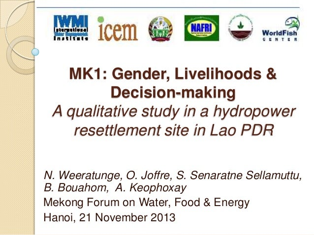 MK1: Gender, Livelihoods & Decision-making A qualitative study in a hydropower resettlement site in Lao PDR N. Weeratunge,...