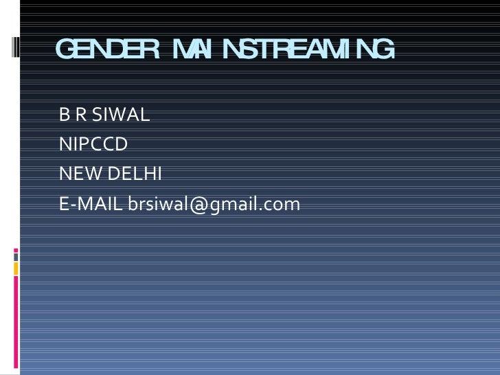 GENDER MAINSTREAMING <ul><li>B R SIWAL </li></ul><ul><li>NIPCCD </li></ul><ul><li>NEW DELHI </li></ul><ul><li>E-MAIL brsiw...